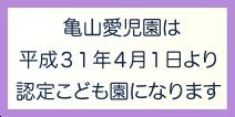 亀山愛児園は平成31年4月1日より認定こども園になります